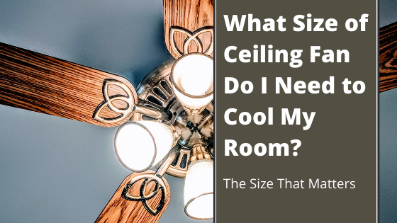 What Size of Ceiling Fan Do I Need to Cool My Room?